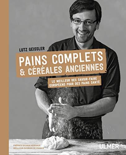 Pains complets & céréales anciennes - Le meilleur des savoir-faire européens pour des pains santé par Geissler Lutz