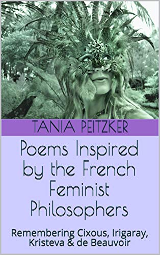 Poems Inspired by the French Feminist Philosophers: Remembering Cixous, Irigaray, Kristeva & de Beauvoir (English Edition)