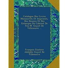 Catalogue Des Livres Manuscrits Et Imprimés, Des Dessins Et Des Estampes Du Cabinet De Feu M. Guyot De Villeneuve ...