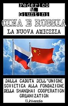 Cina e Russia: la nuova amicizia: Dalla caduta dell'Unione Sovietica alla fondazione della Shanghai Cooperation Organization di [Giuntini, Federico]