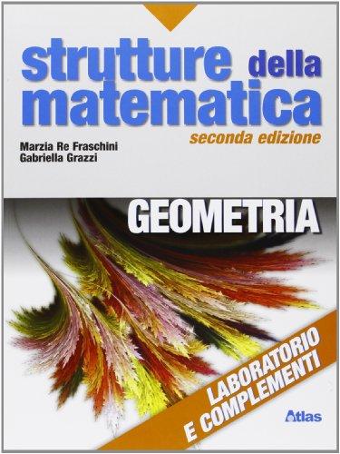 Strutture della matematica. Laboratorio e complementi di geometria. Per le Scuole superiori