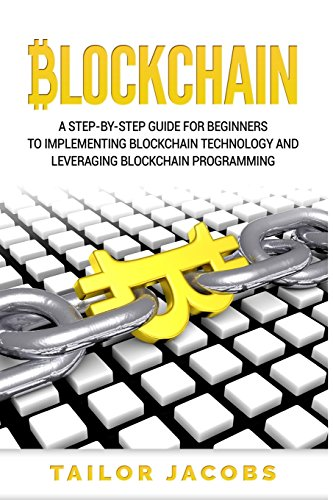 Blockchain: A Step-By-Step Guide For Beginners To Implementing Blockchain Technology And Leveraging Blockchain Programming (Books on Bitcoin, Money, Cryptocurrency,Ethereum, Hidden Economy, FinTech)