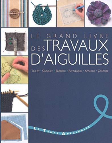 Le grand livre des travaux d'aiguilles - Tricot, crochet, broderie, patchwork, applique, couture