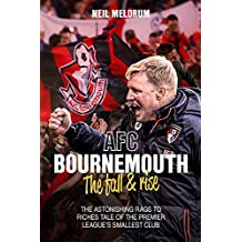 Bournemouth, the Fall and Rise: The Astonishing Rags to Riches Tale of the Premier League's Smallest Club