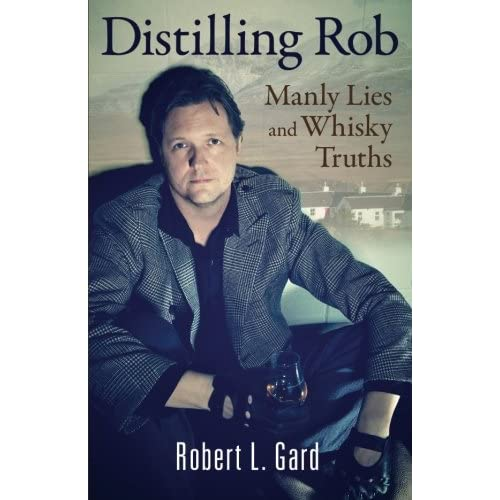 Distilling Rob: Manly Lies and Whisky Truths by Robert L. Gard (2013-07-09)