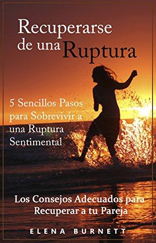 Recuperarse de una Ruptura: 5 Sencillos Pasos para Sobrevivir a una Ruptura Sentimental: Los Consejos Adecuados para Recuperar a tu Pareja por Elena Burnett