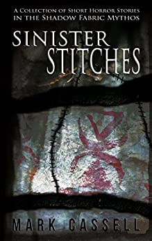 Sinister Stitches - a collection of short horror stories: Shadow Fabric Mythos by [Cassell, Mark]