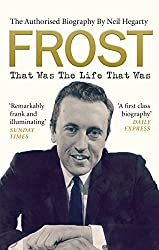 Frost: That Was The Life That Was: The Authorised Biography
