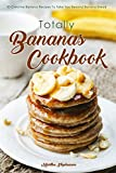 Totally Bananas Cookbook: 30 Creative Banana Recipes to Take You Beyond Banana Bread