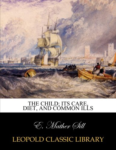 The child; its care, diet, and common ills por E. Mather Sill