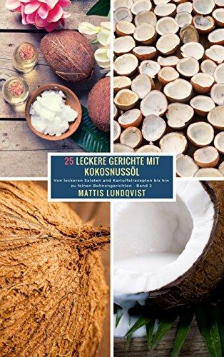 25 Leckere Gerichte mit Kokosnussöl - Band 2: Von leckeren Salaten und Kartoffelrezepten bis hin zu feinen Bohnengerichten