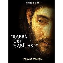 """"""" Rabbi, ubi habitas ? """": TRIPTYQUE CHRISTIQUE"""