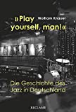»Play yourself, man!«: Die Geschichte des Jazz in Deutschland - Wolfram Knauer