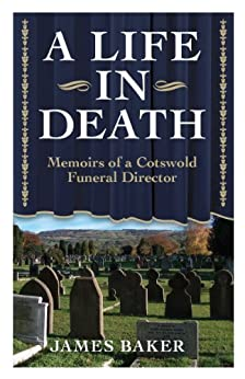 A LIFE IN DEATH - Memoirs Of A Cotswold Funeral Director by [Baker, James]