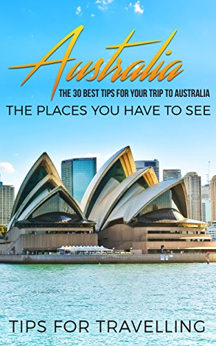 Australia: Australia Travel Guide: The 30 Best Tips For Your Trip To Australia - The Places You Have To See (Australia Travel, Melbourne, Canberra, Sydney, Brisbane Book 1) (English Edition)