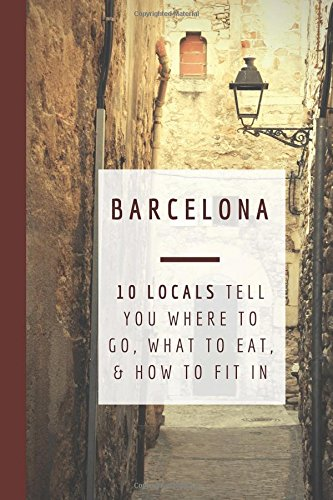 Barcelona: 10 Locals Tell You Where to Go, What to Eat, and How to Fit In por Gigi Griffis