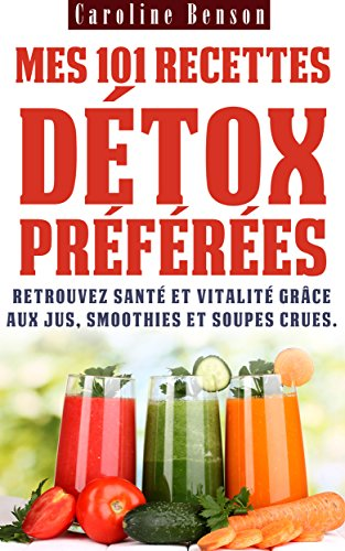 Mes 101 recettes détox préférées: Retrouvez santé et vitalité grâce aux jus, smoothies et soupes crues ! (Santé totale t. 3) par Caroline Benson