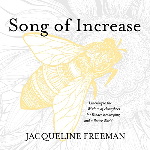 Song of Increase: Listening to the Wisdom of Honeybees for Kinder Beekeeping and a Better World - Jacqueline Freeman - Unabridged