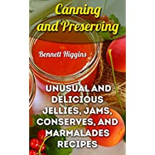 Canning and Preserving: Unusual And Delicious Jellies, Jams, Conserves, and Marmalades Recipes (English Edition)