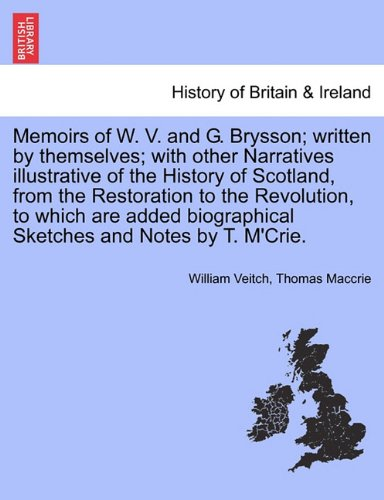 Memoirs of W. V. and G. Brysson; written by themselves; with other Narratives illustrative of the History of Scotland, from the Restoration to the ... biographical Sketches and Notes by T. M'Crie.