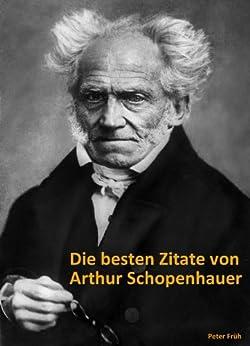 Die besten Zitate von Arthur Schopenhauer. Die schönsten, witzigsten und treffendsten Zitate und Aphorismen über das Glück, die Menschen und das Leben von [Schopenhauer, Arthur]