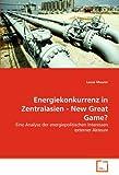 Energiekonkurrenz in Zentralasien - New Great Game?: Eine Analyse der energiepolitischen Interessen externer Akteure