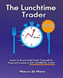 The Lunchtime Trader (2016 Edition): Learn to invest and trade yourself to financial freedom in just 20 minutes per day