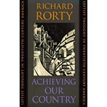 Achieving Our Country: Leftist Thought in Twentieth-century America (William E.Massey Senior Lectures in the History of American Civilization) (The ... in the History of American Civilization) by Richard Rorty (1999-08-27)