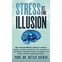 Stress ist eine Illusion: Die wissenschaftliche Lösung:  4 einfache Schritte, um Stress abzubauen, den Verstand zu entrümpeln, Überforderung zu bewältigen ... Minuten täglich für ein besseres Leben 2)