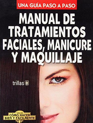 Manual de tratamientos faciales, manicure y maquillaje (Una guia paso a paso/ Coleccion como hacer bien y facilmente)