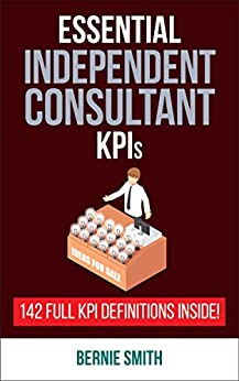 Essential KPIs for Independent Consultants: 142 Full KPI Definitions Included by [Smith, Bernie]