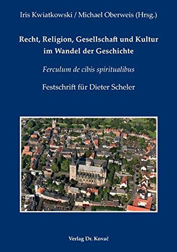 Recht, Religion, Gesellschaft und Kultur im Wandel der Geschichte: Ferculum de cibis spiritualibus - Festschrift für Dieter Scheler