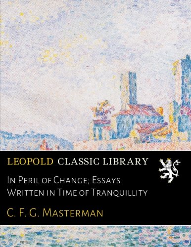 In Peril of Change; Essays Written in Time of Tranquillity por C. F. G. Masterman