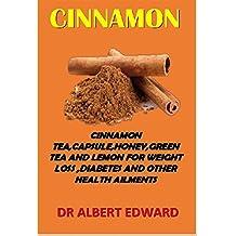 CINNAMON: CINNAMON TEA,CAPSULE,HONEY,GREEN TEA,AND LEMON FOR WEIGHT LOSS ,DIABETES AND OTHER HEALTH AILMENTS (English Edition)