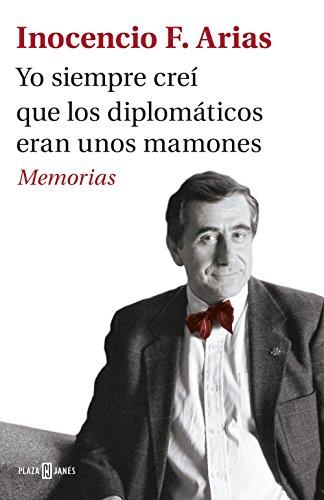 Yo siempre creí que los diplomáticos eran unos mamones: Memorias por Inocencio F. Arias