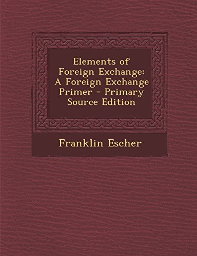 Elements of Foreign Exchange: A Foreign Exchange Primer - Primary Source Edition