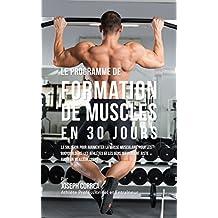 Le programme de formation de Muscles en 30 Jour: la solution pour augmenter la masse musculaire pour les bodybuilders, les athlètes et les gens qui veulent juste avoir un meilleur corps