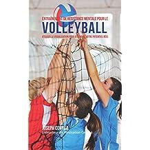 Entraînement de Résistance Mentale Pour La Volleyball: Utiliser la Visualisation pour Atteindre Votre Potentiel Réel (French Edition)