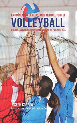 Entraînement de Résistance Mentale Pour La Volleyball: Utiliser la Visualisation pour Atteindre Votre Potentiel Réel par Joseph Correa (Instructeur Certifié de Méditation)