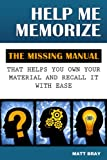 Help Me Memorize: The Missing Manual That Helps You Own Your Material And Recall It With Ease