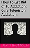 How To Get Rid of Tv Addiction: Cure Television Addiction. (English Edition)