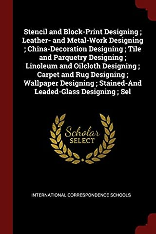 Stencil and Block-Print Designing; Leather- And Metal-Work Designing; China-Decoration Designing; Tile and Parquetry Designing; Linoleum and Oilcloth ... Stained-And Leaded-Glass Designing; Sel