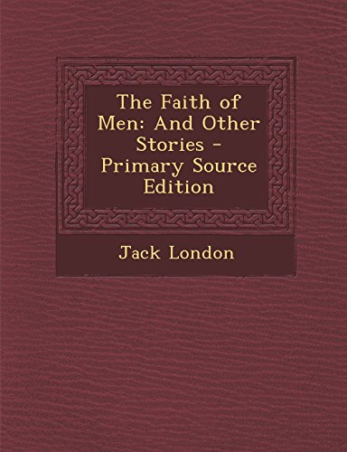 The Faith of Men: And Other Stories - Primary Source Edition