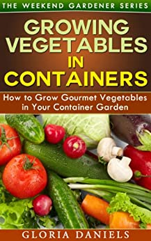 Growing Vegetables in Containers: How to Grow Gourmet Vegetables in Your Container Garden (The Weekend Gardener Book 5) (English Edition) von [Daniels, Gloria]