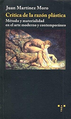 Crítica de la razón plástica: Método y materialidad en el arte moderno y contemporáneo (Trea Artes)