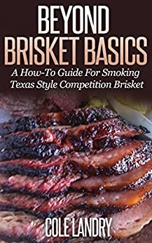 Beyond Brisket Basics: A How-To Guide On Smoking Texas Style Competition Brisket (English Edition) von [Landry, Cole]