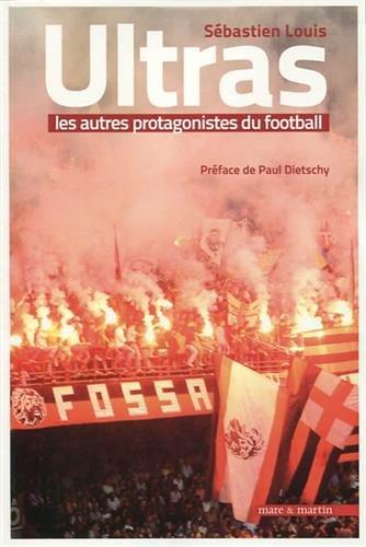 Ultras, les autres protagonistes du football: Préface de Paul Dietschy par Sébastien Louis