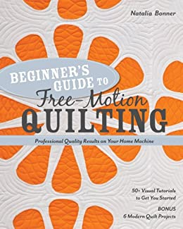 Beginner's Guide to Free-Motion Quilting: 50+ Visual Tutorials to Get You Started • Professional-Quality Results on Your Home Machine by [Bonner, Natalia]
