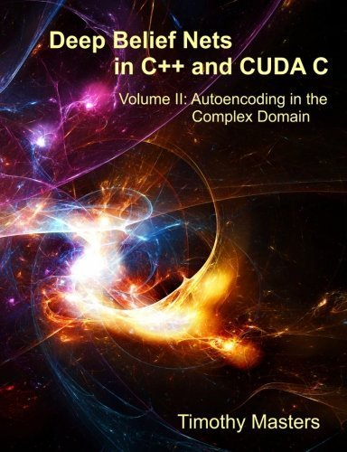 Deep Belief Nets in C++ and CUDA C: Volume II: Autoencoding in the Complex Domain (Volume 2) by Timothy Masters (2015-06-24)