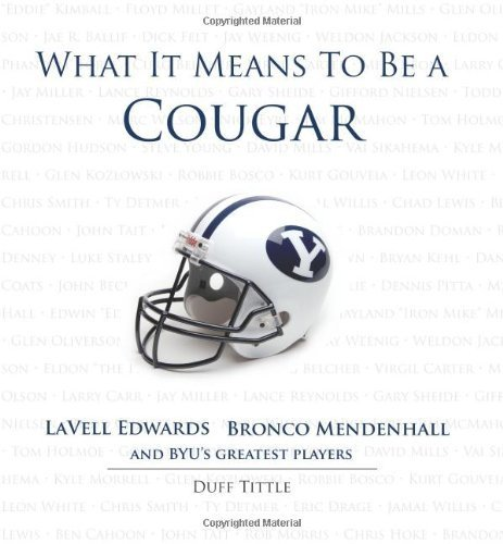 What It Means to Be a Cougar: LaVell Edwards, Bronco Mendenhall and BYU's Greatest Players by Duff Tittle (2011-07-01)